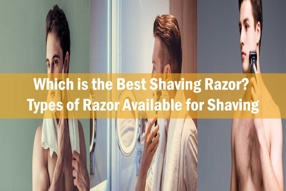 Which is the Best Shaving Razor? Types of Razor Available for Shaving