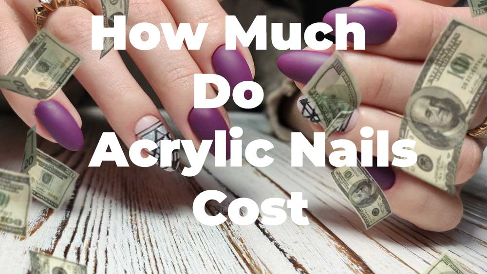 Best Guidelines To Use Acrylic Nails & How Much Do Acrylic Nails Cost?
