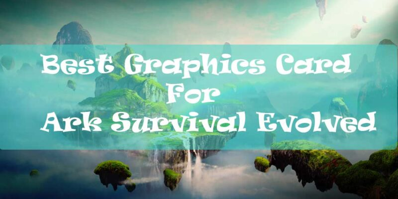 Best-Graphics-Card-For-Ark-Survival-Evolved
