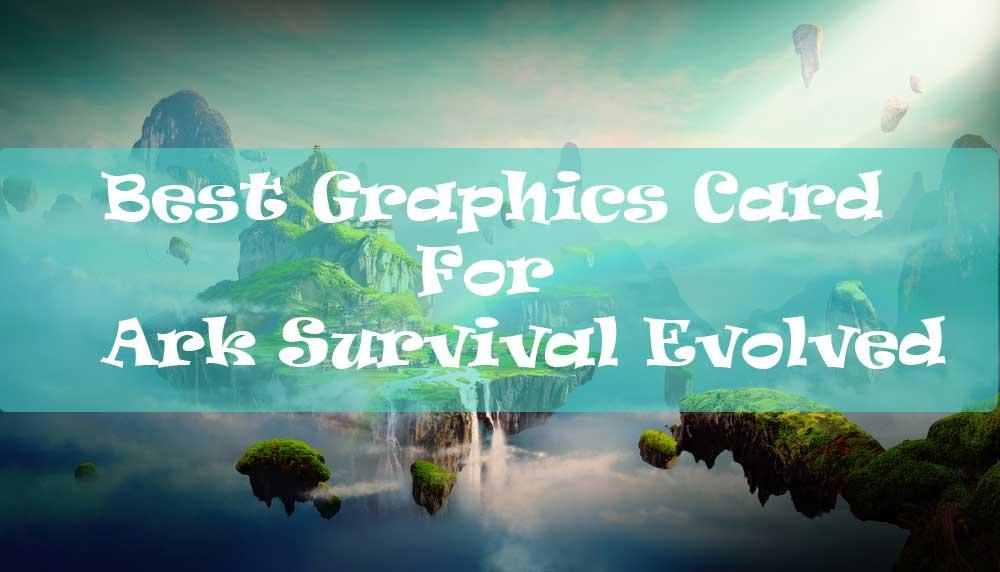 Best Graphics Card For Ark Survival Evolved