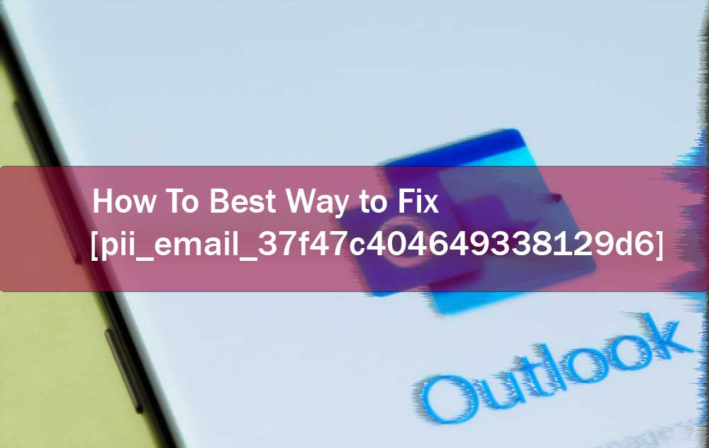 Top 6 Best Methods To Fix [pii_email_37f47c404649338129d6]
