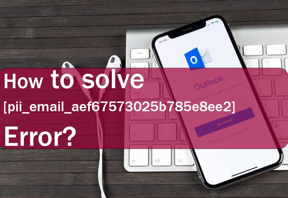 How To Solve [pii_email_aef67573025b785e8ee2] Error in Outlook?