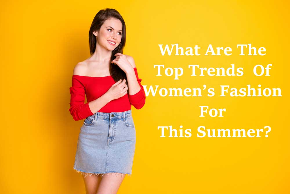 What Are The Top Trends Of Women's Fashion For This Summer